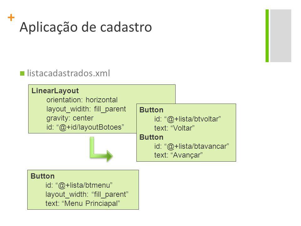 + Aplicação de cadastro listacadastrados.xml LinearLayout orientation: horizontal layout_widith: fill_parent gravity: center id: @+id/layoutBotoes Button id: @+lista/btvoltar text: Voltar Button id: @+lista/btavancar text: Avançar Button id: @+lista/btmenu layout_width: fill_parent text: Menu Princiapal