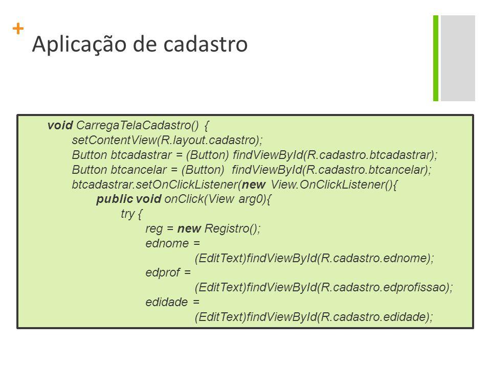 + Aplicação de cadastro void CarregaTelaCadastro() { setContentView(R.layout.cadastro); Button btcadastrar = (Button) findViewById(R.cadastro.btcadastrar); Button btcancelar = (Button) findViewById(R.cadastro.btcancelar); btcadastrar.setOnClickListener(new View.OnClickListener(){ public void onClick(View arg0){ try { reg = new Registro(); ednome = (EditText)findViewById(R.cadastro.ednome); edprof = (EditText)findViewById(R.cadastro.edprofissao); edidade = (EditText)findViewById(R.cadastro.edidade);