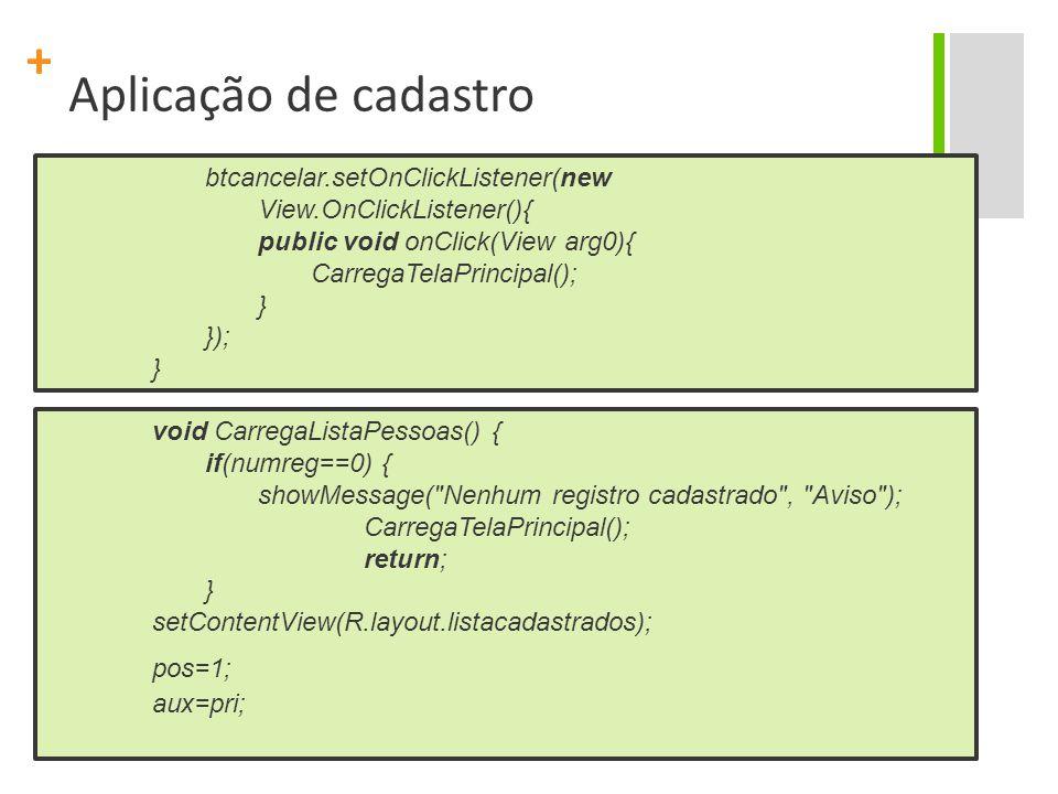 + Aplicação de cadastro btcancelar.setOnClickListener(new View.OnClickListener(){ public void onClick(View arg0){ CarregaTelaPrincipal(); } }); } void CarregaListaPessoas() { if(numreg==0) { showMessage( Nenhum registro cadastrado , Aviso ); CarregaTelaPrincipal(); return; } setContentView(R.layout.listacadastrados); pos=1; aux=pri;