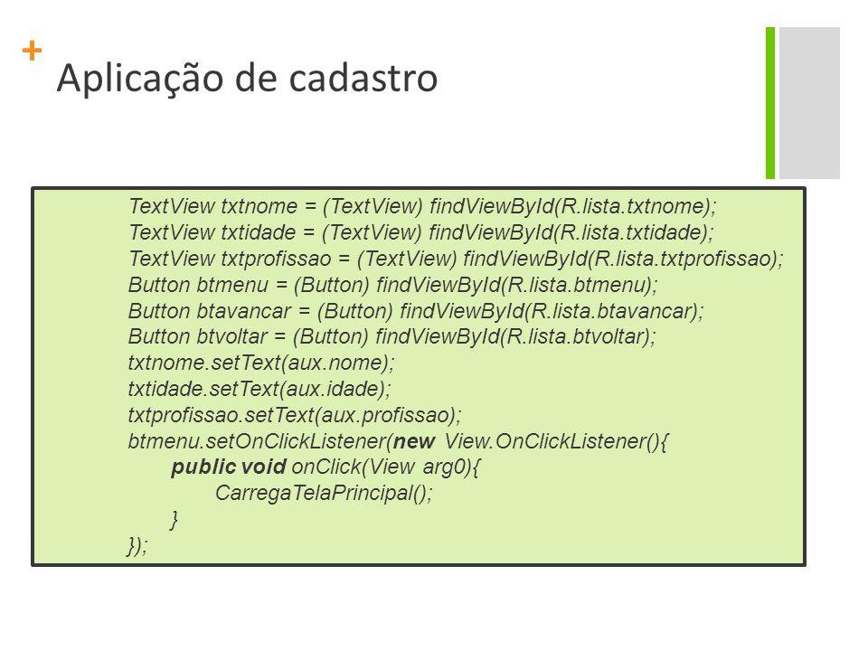 + Aplicação de cadastro TextView txtnome = (TextView) findViewById(R.lista.txtnome); TextView txtidade = (TextView) findViewById(R.lista.txtidade); TextView txtprofissao = (TextView) findViewById(R.lista.txtprofissao); Button btmenu = (Button) findViewById(R.lista.btmenu); Button btavancar = (Button) findViewById(R.lista.btavancar); Button btvoltar = (Button) findViewById(R.lista.btvoltar); txtnome.setText(aux.nome); txtidade.setText(aux.idade); txtprofissao.setText(aux.profissao); btmenu.setOnClickListener(new View.OnClickListener(){ public void onClick(View arg0){ CarregaTelaPrincipal(); } });