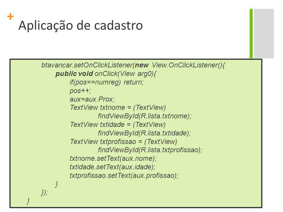 + Aplicação de cadastro btavancar.setOnClickListener(new View.OnClickListener(){ public void onClick(View arg0){ if(pos==numreg) return; pos++; aux=aux.Prox; TextView txtnome = (TextView) findViewById(R.lista.txtnome); TextView txtidade = (TextView) findViewById(R.lista.txtidade); TextView txtprofissao = (TextView) findViewById(R.lista.txtprofissao); txtnome.setText(aux.nome); txtidade.setText(aux.idade); txtprofissao.setText(aux.profissao); } }); }
