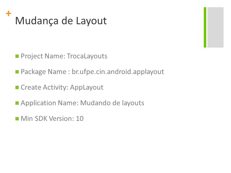 + Mudança de Layout Project Name: TrocaLayouts Package Name : br.ufpe.cin.android.applayout Create Activity: AppLayout Application Name: Mudando de layouts Min SDK Version: 10