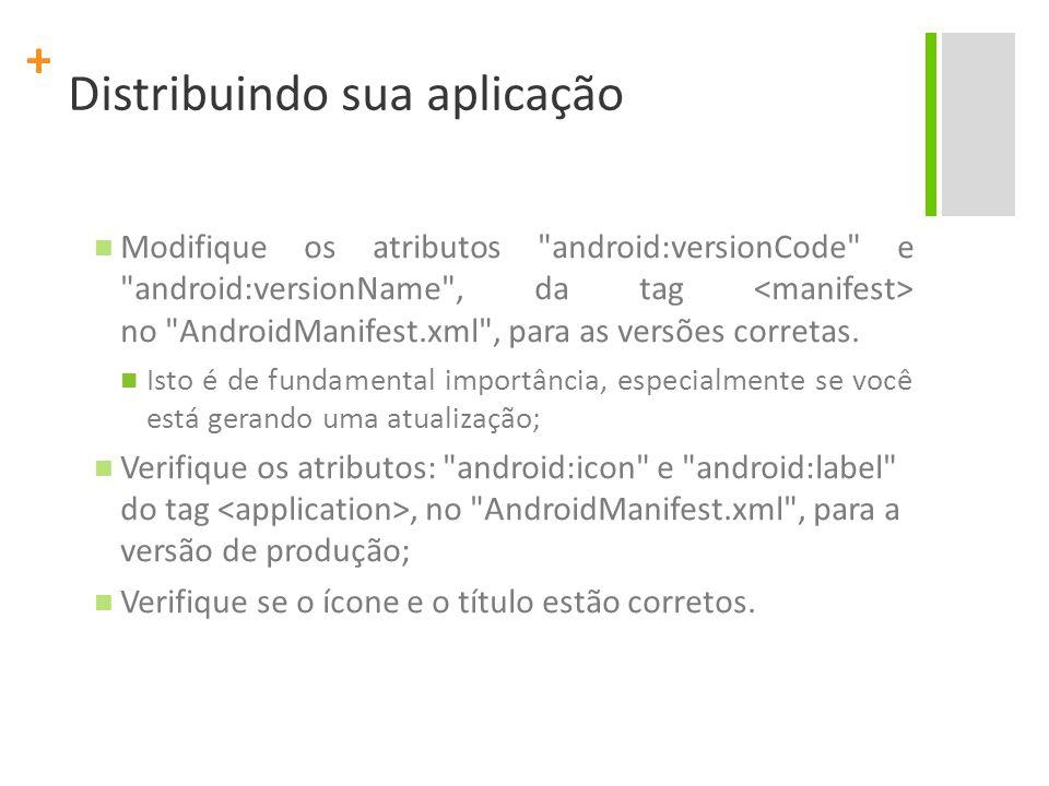 + Distribuindo sua aplicação Modifique os atributos android:versionCode e android:versionName , da tag no AndroidManifest.xml , para as versões corretas.