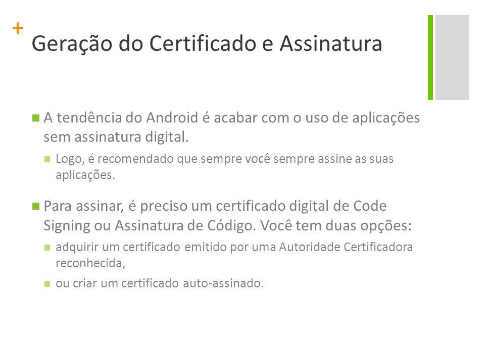 + Geração do Certificado e Assinatura A tendência do Android é acabar com o uso de aplicações sem assinatura digital. Logo, é recomendado que sempre v
