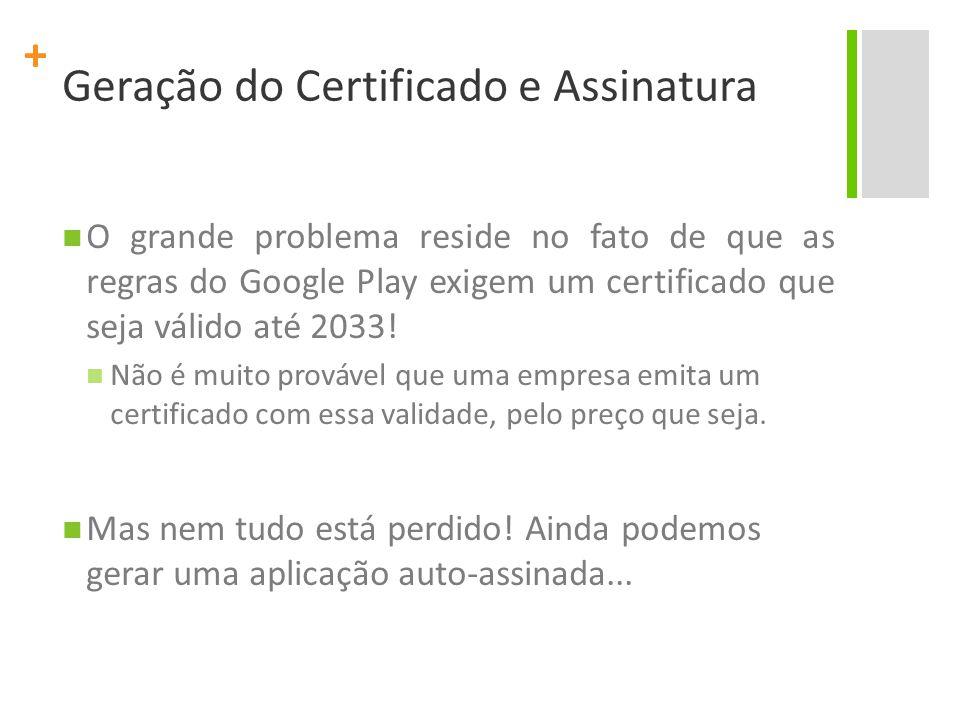 + Geração do Certificado e Assinatura O grande problema reside no fato de que as regras do Google Play exigem um certificado que seja válido até 2033!