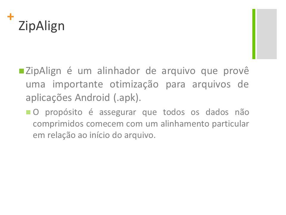 + ZipAlign ZipAlign é um alinhador de arquivo que provê uma importante otimização para arquivos de aplicações Android (.apk). O propósito é assegurar