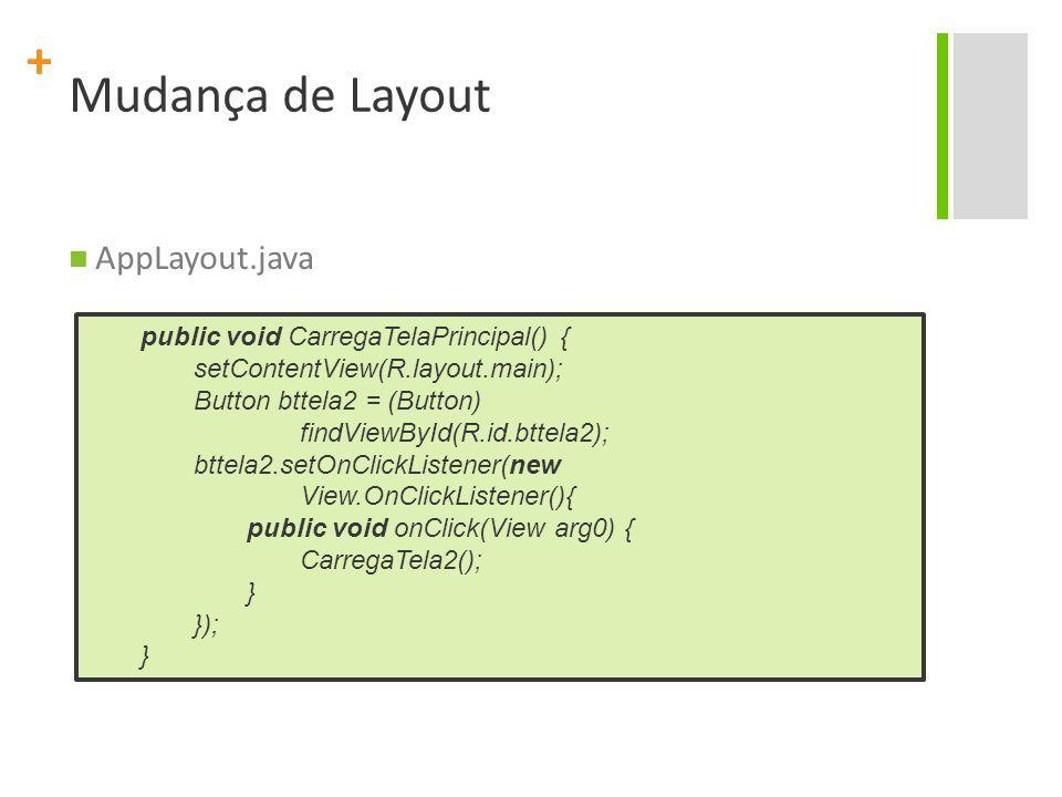 + Mudança de Layout AppLayout.java public void CarregaTelaPrincipal() { setContentView(R.layout.main); Button bttela2 = (Button) findViewById(R.id.btt