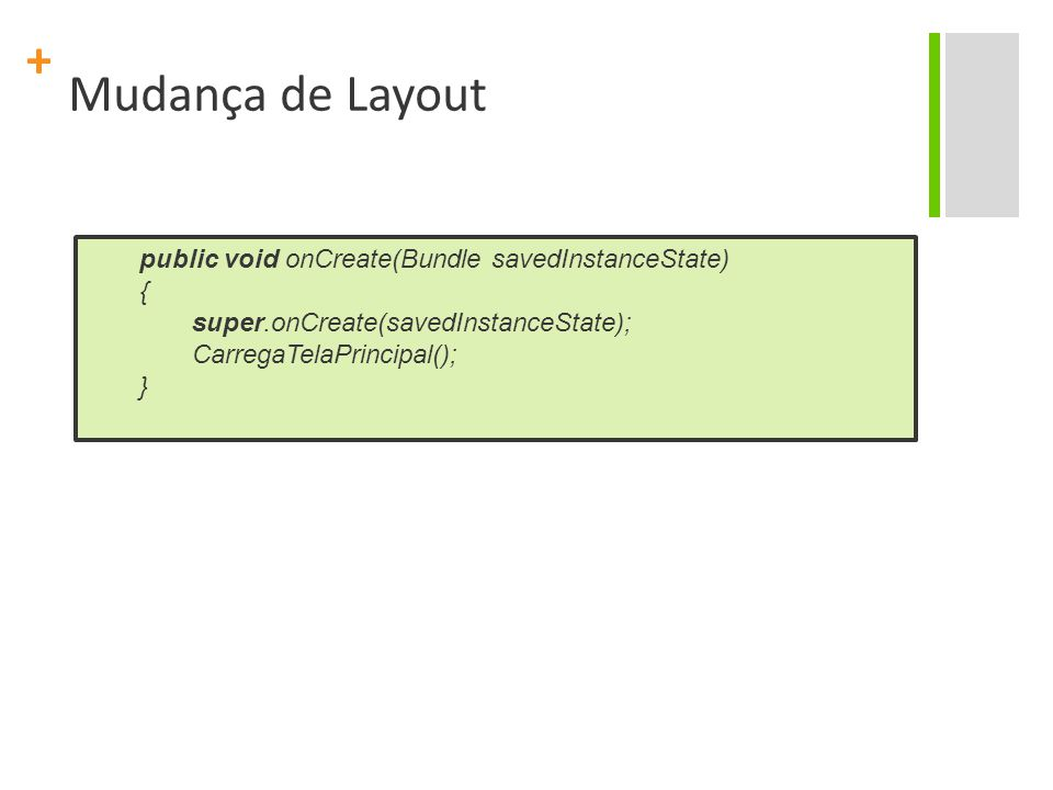 + Mudança de Layout public void onCreate(Bundle savedInstanceState) { super.onCreate(savedInstanceState); CarregaTelaPrincipal(); }