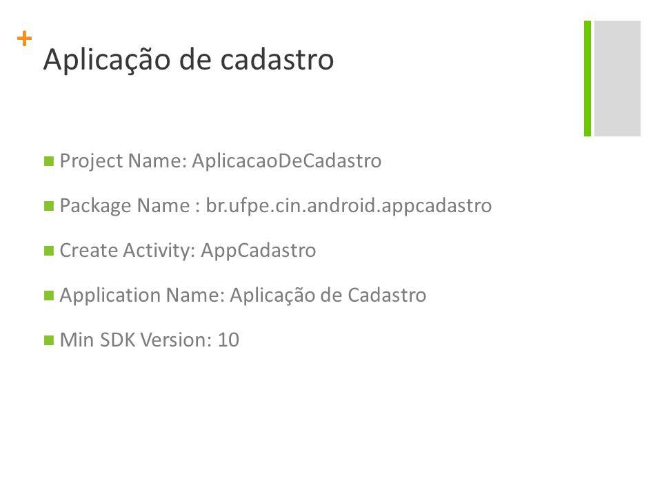 + Aplicação de cadastro Project Name: AplicacaoDeCadastro Package Name : br.ufpe.cin.android.appcadastro Create Activity: AppCadastro Application Name: Aplicação de Cadastro Min SDK Version: 10
