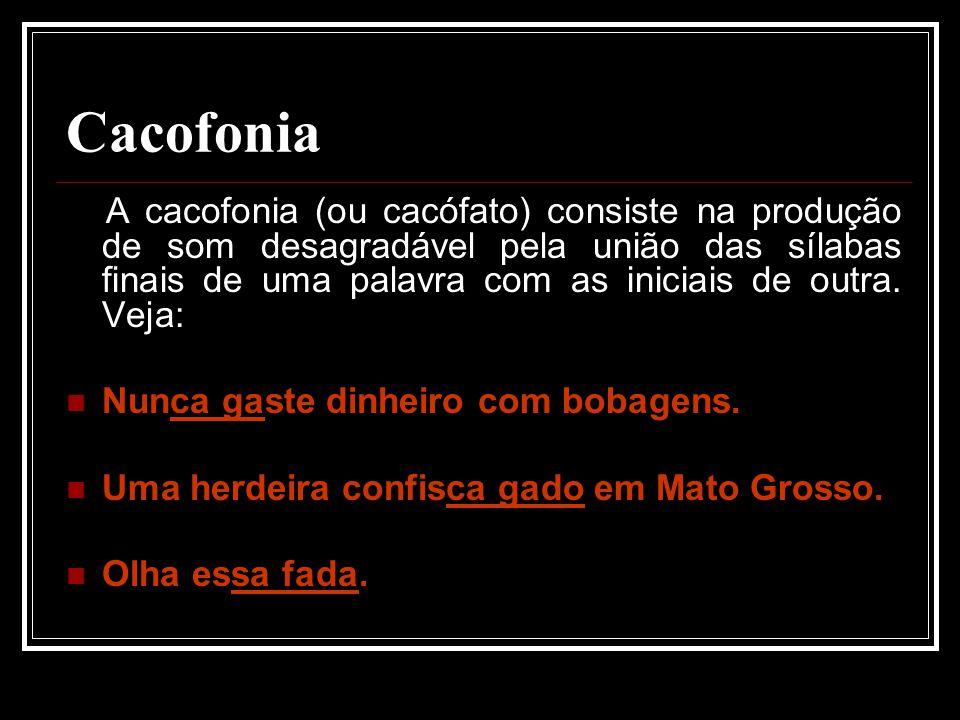Cacofonia A cacofonia (ou cacófato) consiste na produção de som desagradável pela união das sílabas finais de uma palavra com as iniciais de outra.