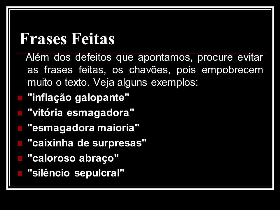 Frases Feitas Além dos defeitos que apontamos, procure evitar as frases feitas, os chavões, pois empobrecem muito o texto.