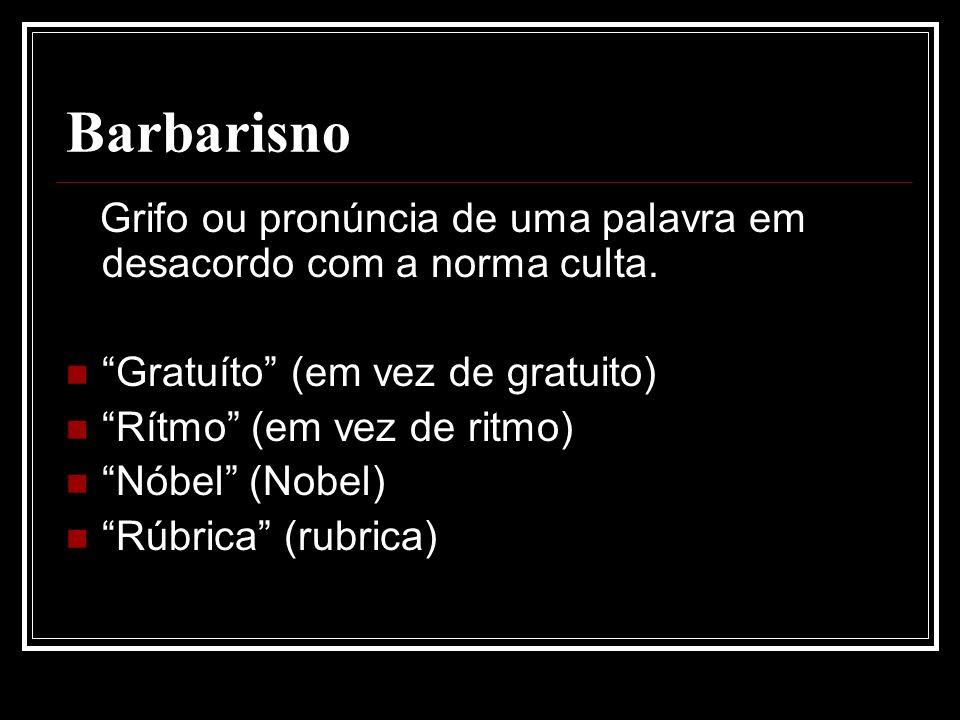 Barbarisno Grifo ou pronúncia de uma palavra em desacordo com a norma culta.