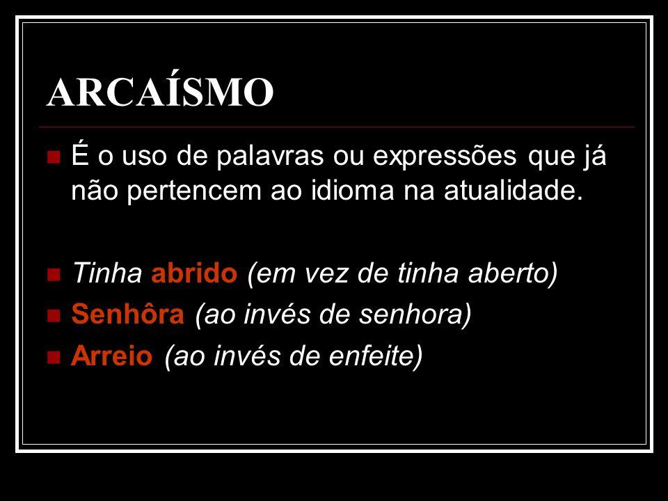 ARCAÍSMO É o uso de palavras ou expressões que já não pertencem ao idioma na atualidade.