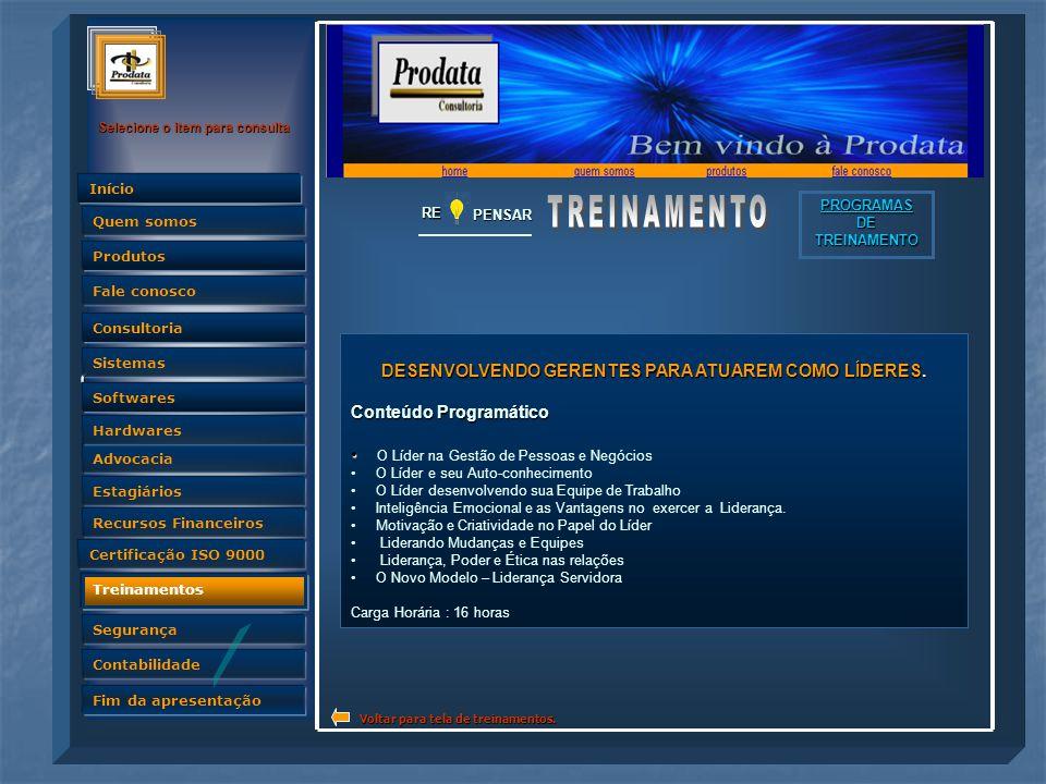 Quem somos Selecione o item para consulta Advocacia Produtos Fale conosco Consultoria Sistemas Softwares Hardwares Estagiários Recursos Financeiros Certificação ISO 9000 Treinamentos Segurança Contabilidade Fim da apresentação Quem somos InícioRE PENSAR PROGRAMAS DE TREINAMENTO DESENVOLVENDO GERENTES PARA ATUAREM COMO LÍDERES.