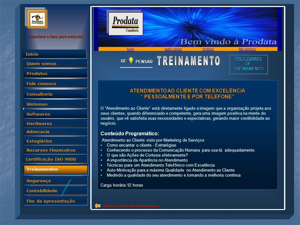 Quem somos Selecione o item para consulta Advocacia Produtos Fale conosco Consultoria Sistemas Softwares Hardwares Estagiários Recursos Financeiros Certificação ISO 9000 Treinamentos Segurança Contabilidade Fim da apresentação Quem somos InícioRE PENSAR PROGRAMAS DE TREINAMENTO ATENDIMENTO AO CLIENTE COM EXCELÊNCIA PESSOALMENTE E POR TELEFONE O Atendimento ao Cliente está diretamente ligado a imagem que a organização projeta aos seus clientes, quando diferenciado e competente, gera uma imagem positiva na mente do usuário, que vê satisfeita suas necessidades e expectativas, gerando maior credibilidade ao negócio.