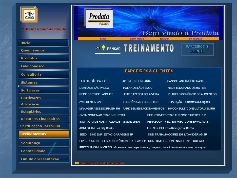 Quem somos Selecione o item para consulta Advocacia Produtos Fale conosco Consultoria Sistemas Softwares Hardwares Estagiários Recursos Financeiros Certificação ISO 9000 Treinamentos Segurança Contabilidade Fim da apresentação Quem somos InícioRE PENSAR PARCEIROS & CLIENTES SEBRAE SÃO PAULO ACTIVE ENGENHARIA BANCO SANTANDER BRASIL DIÁRIO DE SÃO PAULO FOLHA DE SÃO PAULO REDE ELDORADO DE HOTÉIS REDE BOB'S DE LANCHES LEITE FAZENDA BELA VISTA PHARELO COMÉRCIO DE ALIMENTOS AVIS RENT A CAR TELEFÕNICA ( TELEDUTOS) TRADIÇÃO – Talentos e Soluções MANAGER ASSESSORIA EM RH PARK BEM ESTACIONAMENTOS MHCONSULT CONSULTORIA EM RH CNTI - CONF NAC.