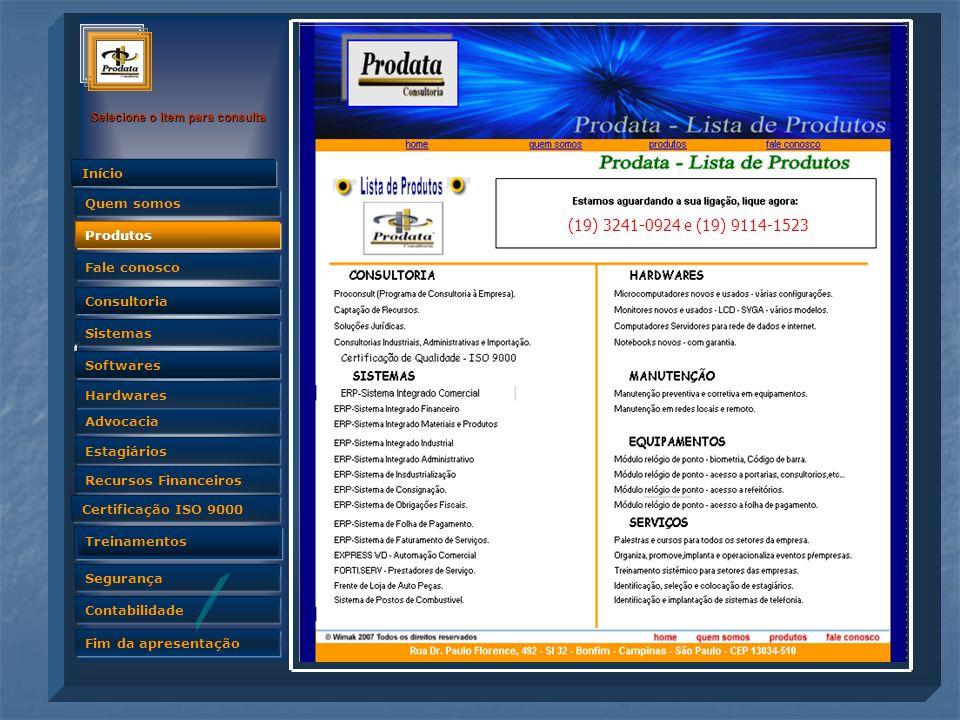 Quem somos Selecione o item para consulta Advocacia Produtos Fale conosco Consultoria Sistemas Softwares Hardwares Estagiários Recursos Financeiros Certificação ISO 9000 Treinamentos Segurança Contabilidade Fim da apresentação Quem somos Início Produtos (19) 3241-0924 e (19) 9114-1523