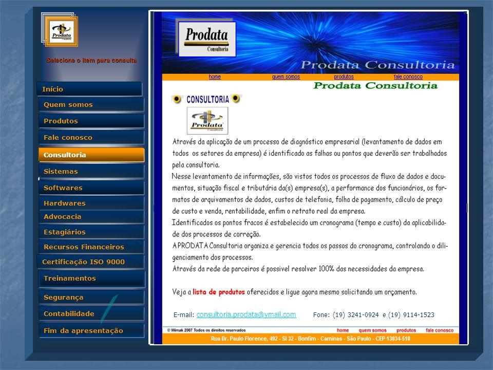 Quem somos Selecione o item para consulta Advocacia Produtos Fale conosco Consultoria Sistemas Softwares Hardwares Estagiários Recursos Financeiros Certificação ISO 9000 Treinamentos Segurança Contabilidade Fim da apresentação Quem somos Início Consultoria E-mail: consultoria.prodata@ymail.com Fone: (19) 3241-0924 e (19) 9114-1523 consultoria.prodata@ymail.com