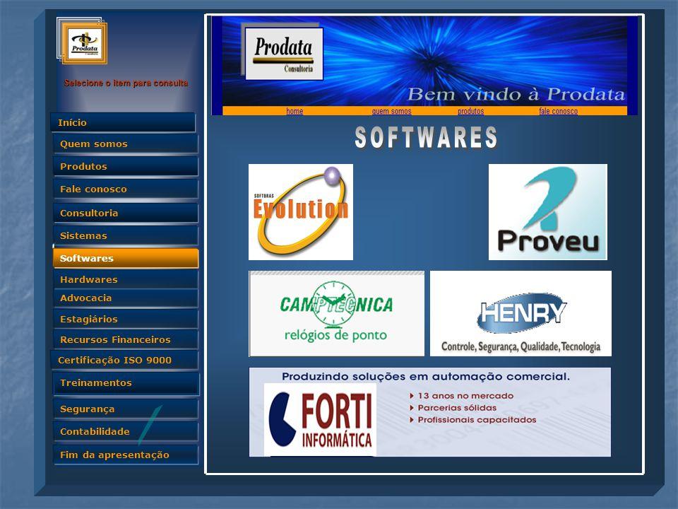 Quem somos Selecione o item para consulta Advocacia Produtos Fale conosco Consultoria Sistemas Softwares Hardwares Estagiários Recursos Financeiros Certificação ISO 9000 Treinamentos Segurança Contabilidade Fim da apresentação Quem somos Início Softwares