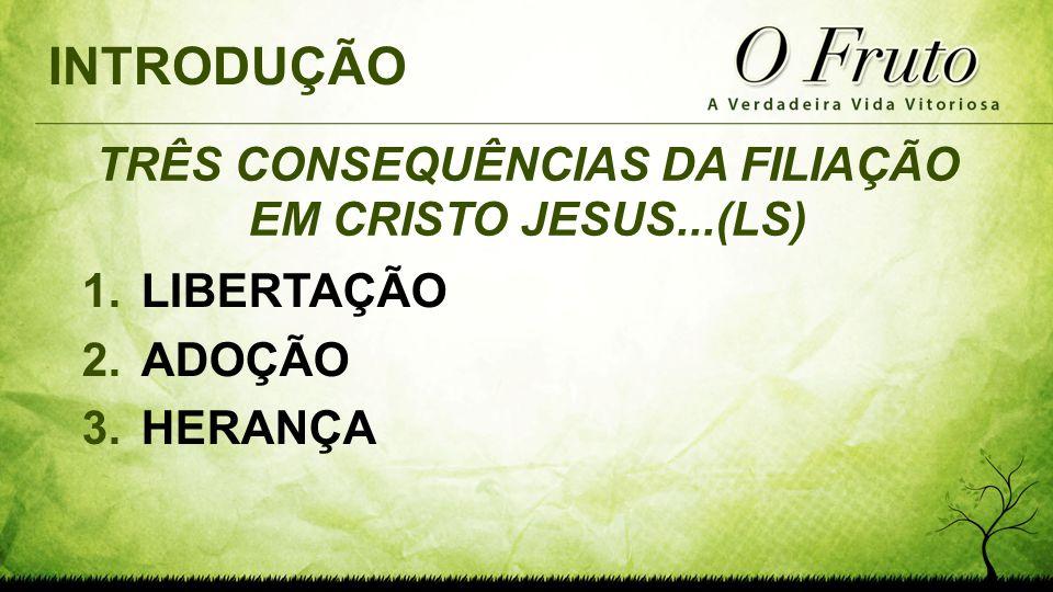 TRÊS CONSEQUÊNCIAS DA FILIAÇÃO EM CRISTO JESUS...(LS) 1.LIBERTAÇÃO 2.ADOÇÃO 3.HERANÇA INTRODUÇÃO