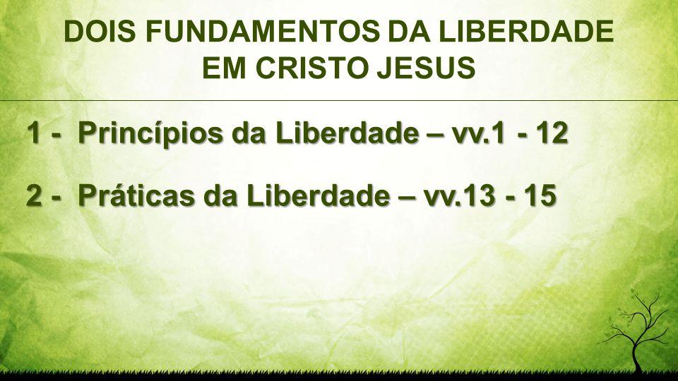 DOIS FUNDAMENTOS DA LIBERDADE EM CRISTO JESUS 1 - Princípios da Liberdade – vv.1 - 12 2 - Práticas da Liberdade – vv.13 - 15