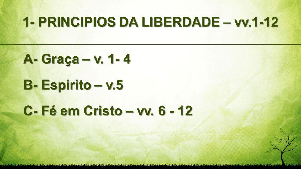 1- PRINCIPIOS DA LIBERDADE – vv.1-12 A- Graça – v. 1- 4 B- Espirito – v.5 C- Fé em Cristo – vv. 6 - 12