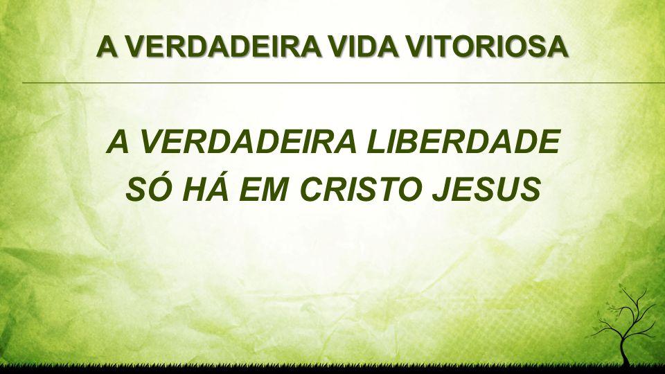 A VERDADEIRA VIDA VITORIOSA A VERDADEIRA LIBERDADE SÓ HÁ EM CRISTO JESUS