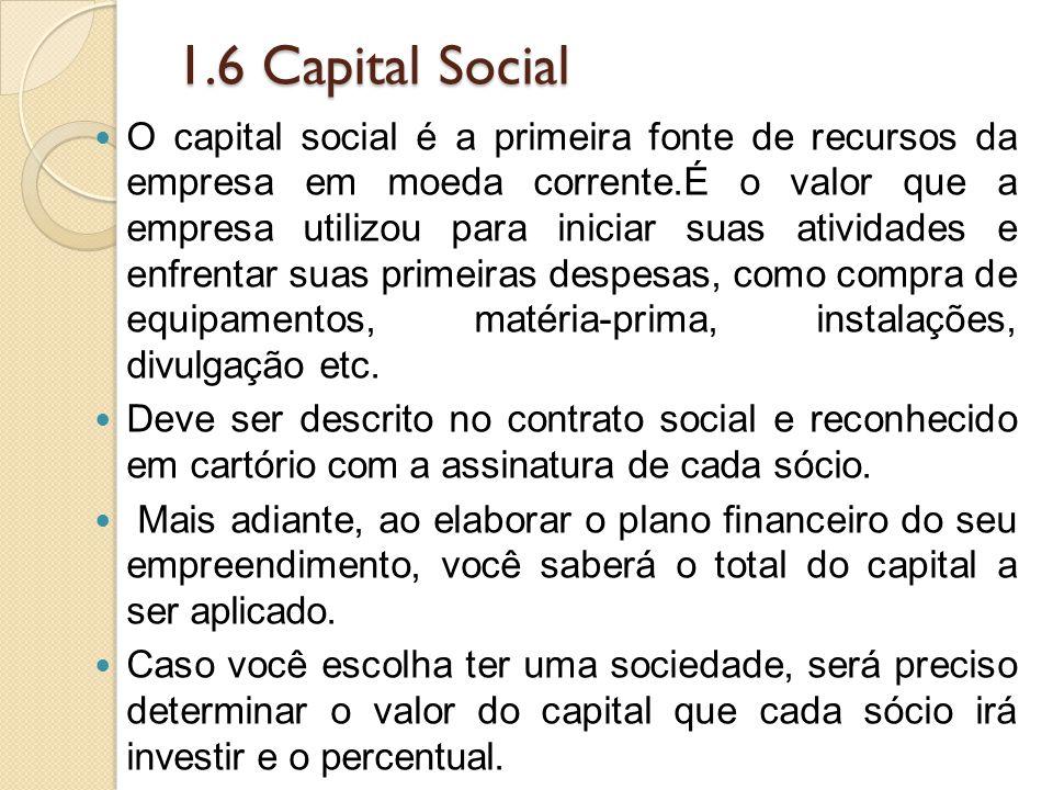 1.6 Capital Social O capital social é a primeira fonte de recursos da empresa em moeda corrente.É o valor que a empresa utilizou para iniciar suas atividades e enfrentar suas primeiras despesas, como compra de equipamentos, matéria-prima, instalações, divulgação etc.
