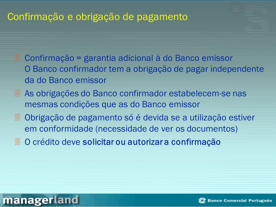 Confirmação e obrigação de pagamento 3Confirmação = garantia adicional à do Banco emissor O Banco confirmador tem a obrigação de pagar independente da