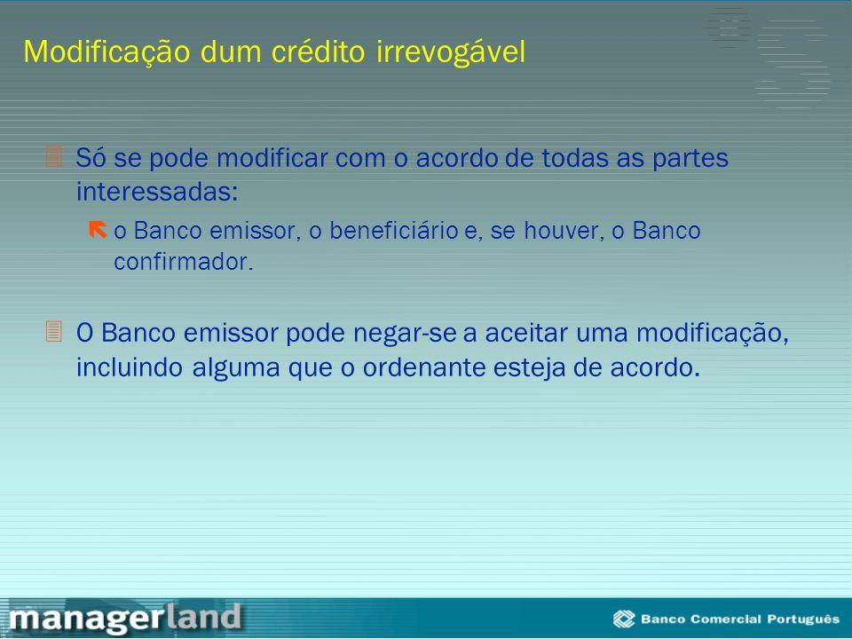 Modificação dum crédito irrevogável 3Só se pode modificar com o acordo de todas as partes interessadas: ëo Banco emissor, o beneficiário e, se houver,