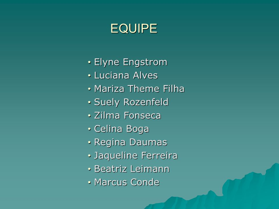 EQUIPE Elyne Engstrom Elyne Engstrom Luciana Alves Luciana Alves Mariza Theme Filha Mariza Theme Filha Suely Rozenfeld Suely Rozenfeld Zilma Fonseca Zilma Fonseca Celina Boga Celina Boga Regina Daumas Regina Daumas Jaqueline Ferreira Jaqueline Ferreira Beatriz Leimann Beatriz Leimann Marcus Conde Marcus Conde