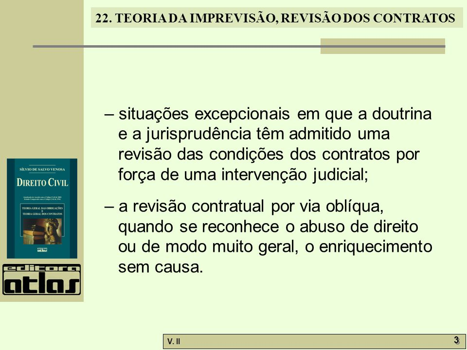 V. II 3 3 22. TEORIA DA IMPREVISÃO, REVISÃO DOS CONTRATOS – situações excepcionais em que a doutrina e a jurisprudência têm admitido uma revisão das c