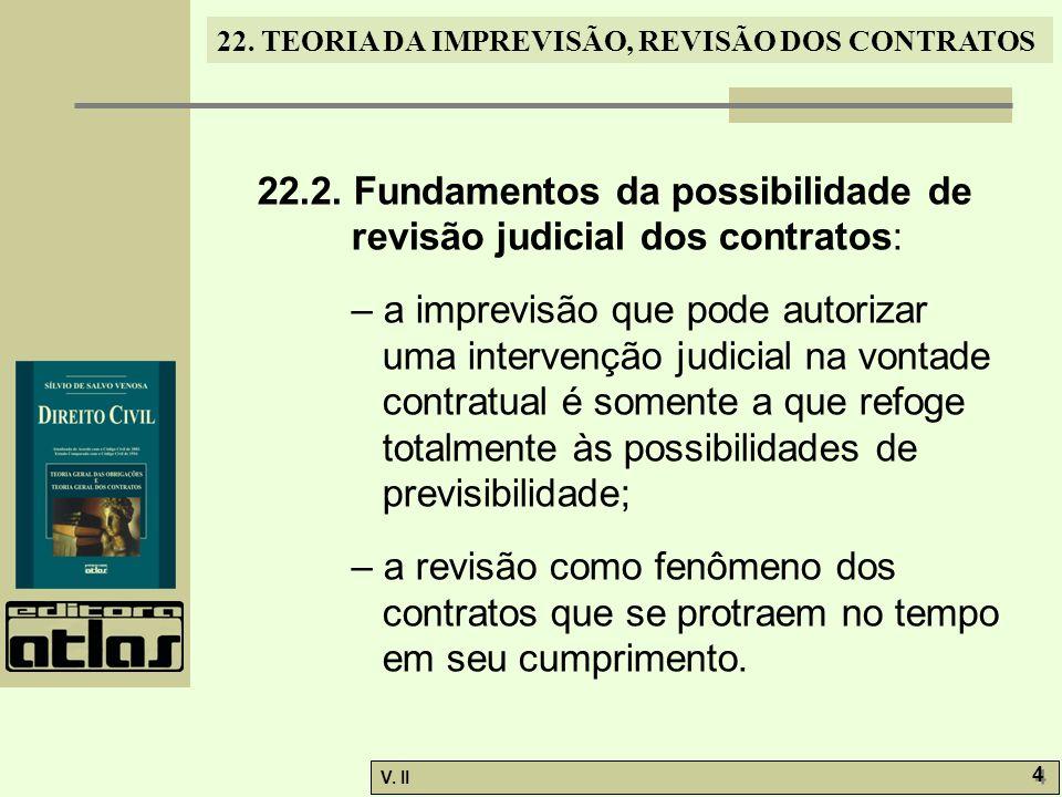 V. II 4 4 22. TEORIA DA IMPREVISÃO, REVISÃO DOS CONTRATOS 22.2. Fundamentos da possibilidade de revisão judicial dos contratos: – a imprevisão que pod