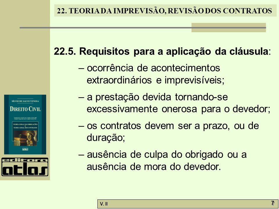 V. II 7 7 22. TEORIA DA IMPREVISÃO, REVISÃO DOS CONTRATOS 22.5. Requisitos para a aplicação da cláusula: – ocorrência de acontecimentos extraordinário