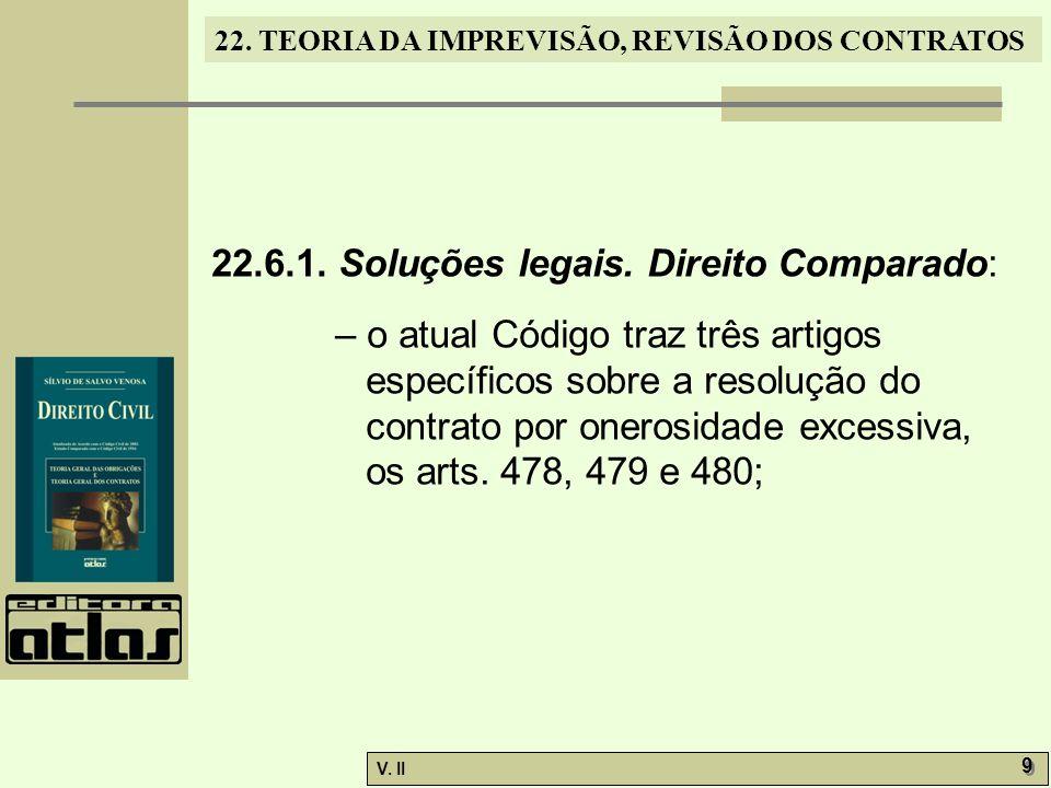 V. II 9 9 22. TEORIA DA IMPREVISÃO, REVISÃO DOS CONTRATOS 22.6.1. Soluções legais. Direito Comparado: – o atual Código traz três artigos específicos s