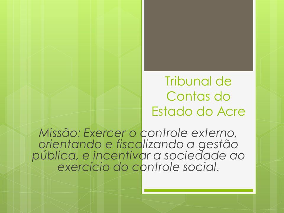 Tribunal de Contas do Estado do Acre Missão: Exercer o controle externo, orientando e fiscalizando a gestão pública, e incentivar a sociedade ao exercício do controle social.