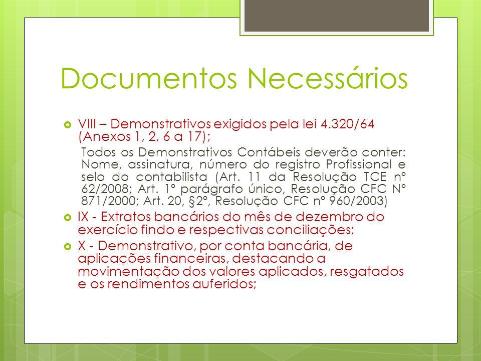 Documentos Necessários  VIII – Demonstrativos exigidos pela lei 4.320/64 (Anexos 1, 2, 6 a 17); Todos os Demonstrativos Contábeis deverão conter: Nome, assinatura, número do registro Profissional e selo do contabilista (Art.
