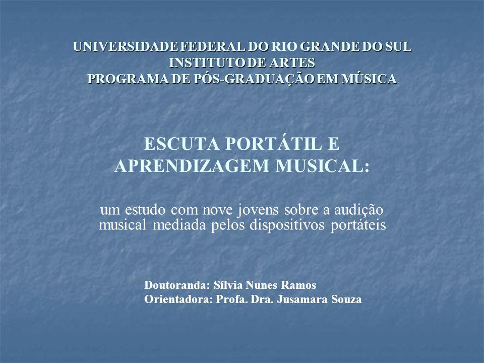 UNIVERSIDADE FEDERAL DO GRANDE DO SUL INSTITUTO DE ARTES PROGRAMA DE PÓS-GRADUAÇÃO EM MÚSICA UNIVERSIDADE FEDERAL DO RIO GRANDE DO SUL INSTITUTO DE ARTES PROGRAMA DE PÓS-GRADUAÇÃO EM MÚSICA ESCUTA PORTÁTIL E APRENDIZAGEM MUSICAL: um estudo com nove jovens sobre a audição musical mediada pelos dispositivos portáteis Doutoranda: Sílvia Nunes Ramos Orientadora: Profa.