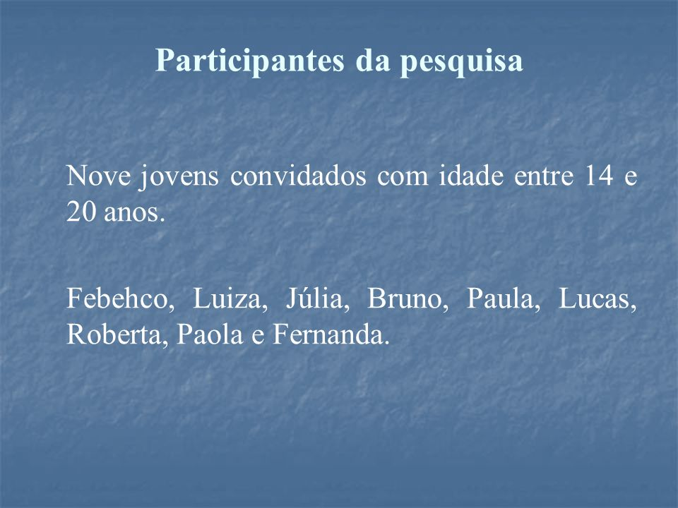 Participantes da pesquisa Nove jovens convidados com idade entre 14 e 20 anos. Febehco, Luiza, Júlia, Bruno, Paula, Lucas, Roberta, Paola e Fernanda.