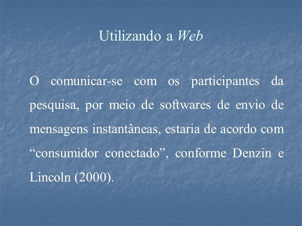 Utilizando a Web O comunicar-se com os participantes da pesquisa, por meio de softwares de envio de mensagens instantâneas, estaria de acordo com consumidor conectado , conforme Denzin e Lincoln (2000).