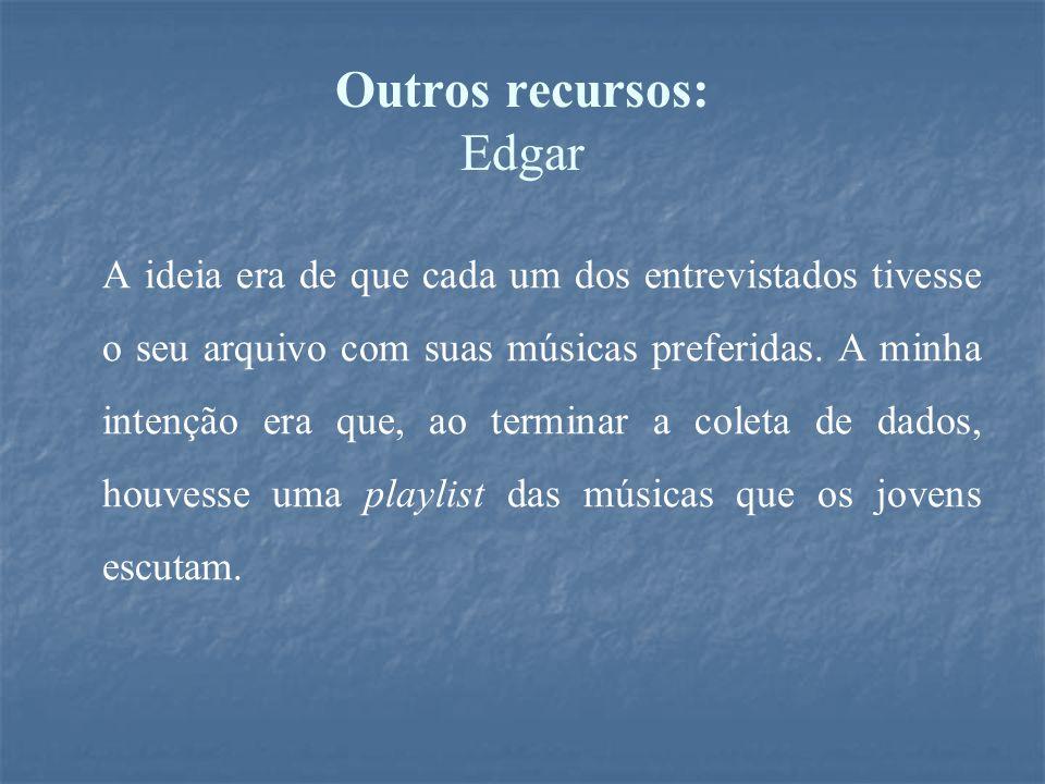 Outros recursos: Edgar A ideia era de que cada um dos entrevistados tivesse o seu arquivo com suas músicas preferidas. A minha intenção era que, ao te