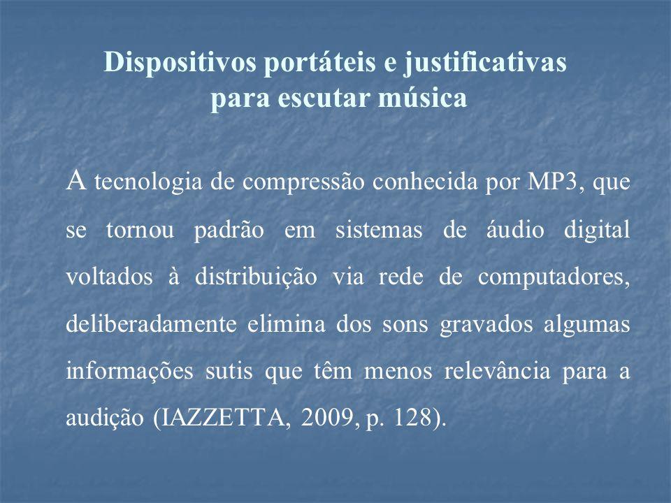 Dispositivos portáteis e justificativas para escutar música A tecnologia de compressão conhecida por MP3, que se tornou padrão em sistemas de áudio digital voltados à distribuição via rede de computadores, deliberadamente elimina dos sons gravados algumas informações sutis que têm menos relevância para a audição (IAZZETTA, 2009, p.