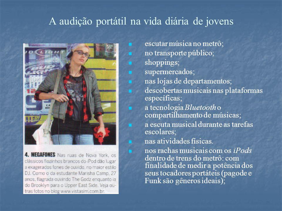A audição portátil na vida diária de jovens escutar música no metrô; no transporte público; shoppings; supermercados; nas lojas de departamentos; descobertas musicais nas plataformas específicas; a tecnologia Bluetooth o compartilhamento de músicas; a escuta musical durante as tarefas escolares; nas atividades físicas.