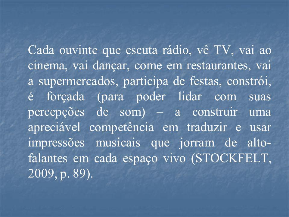 Cada ouvinte que escuta rádio, vê TV, vai ao cinema, vai dançar, come em restaurantes, vai a supermercados, participa de festas, constrói, é forçada (para poder lidar com suas percepções de som) – a construir uma apreciável competência em traduzir e usar impressões musicais que jorram de alto- falantes em cada espaço vivo (STOCKFELT, 2009, p.