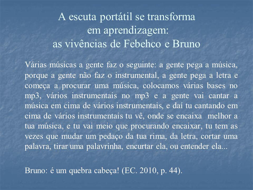 A escuta portátil se transforma em aprendizagem: as vivências de Febehco e Bruno Várias músicas a gente faz o seguinte: a gente pega a música, porque a gente não faz o instrumental, a gente pega a letra e começa a procurar uma música, colocamos várias bases no mp3, vários instrumentais no mp3 e a gente vai cantar a música em cima de vários instrumentais, e daí tu cantando em cima de vários instrumentais tu vê, onde se encaixa melhor a tua música, e tu vai meio que procurando encaixar, tu tem as vezes que mudar um pedaço da tua rima, da letra, cortar uma palavra, tirar uma palavrinha, encurtar ela, ou entender ela...