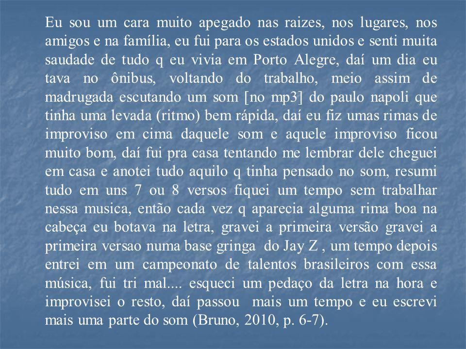Eu sou um cara muito apegado nas raizes, nos lugares, nos amigos e na família, eu fui para os estados unidos e senti muita saudade de tudo q eu vivia em Porto Alegre, daí um dia eu tava no ônibus, voltando do trabalho, meio assim de madrugada escutando um som [no mp3] do paulo napoli que tinha uma levada (ritmo) bem rápida, daí eu fiz umas rimas de improviso em cima daquele som e aquele improviso ficou muito bom, daí fui pra casa tentando me lembrar dele cheguei em casa e anotei tudo aquilo q tinha pensado no som, resumi tudo em uns 7 ou 8 versos fiquei um tempo sem trabalhar nessa musica, então cada vez q aparecia alguma rima boa na cabeça eu botava na letra, gravei a primeira versão gravei a primeira versao numa base gringa do Jay Z, um tempo depois entrei em um campeonato de talentos brasileiros com essa música, fui tri mal....