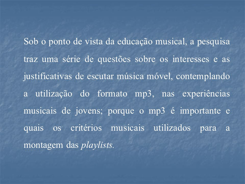 Sob o ponto de vista da educação musical, a pesquisa traz uma série de questões sobre os interesses e as justificativas de escutar música móvel, contemplando a utilização do formato mp3, nas experiências musicais de jovens; porque o mp3 é importante e quais os critérios musicais utilizados para a montagem das playlists.