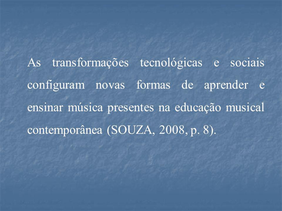 As transformações tecnológicas e sociais configuram novas formas de aprender e ensinar música presentes na educação musical contemporânea (SOUZA, 2008, p.