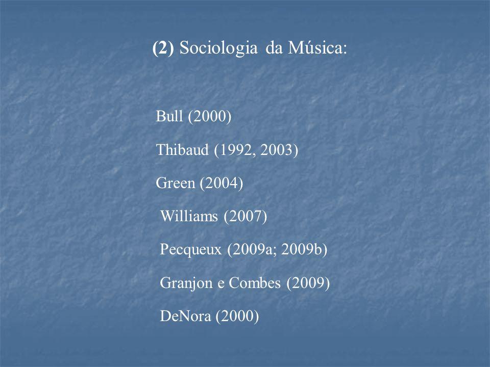(2) Sociologia da Música: Bull (2000) Thibaud (1992, 2003) Green (2004) Williams (2007) Pecqueux (2009a; 2009b) Granjon e Combes (2009) DeNora (2000)