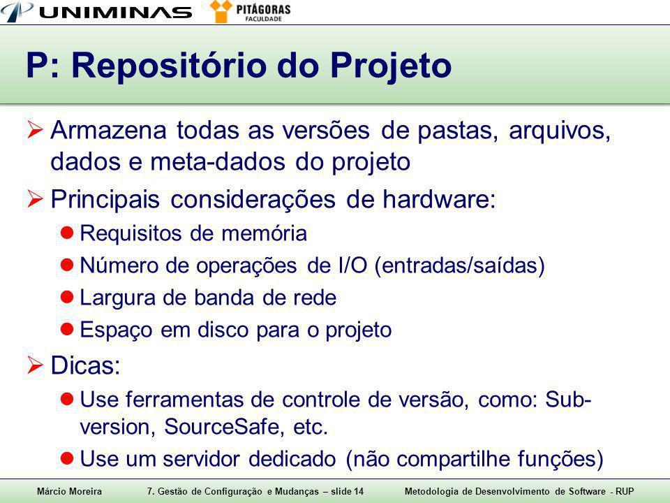 Márcio Moreira7. Gestão de Configuração e Mudanças – slide 14Metodologia de Desenvolvimento de Software - RUP P: Repositório do Projeto  Armazena tod